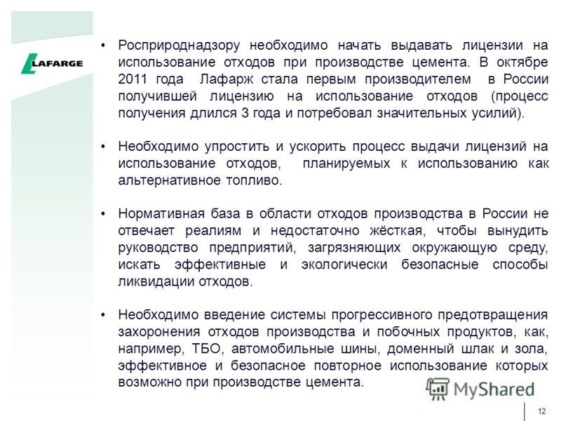 12 Росприроднадзору необходимо начать выдавать лицензии на использование отходов при производстве цемента. В октябре 2011 года Лафарж стала первым производителем в России получившей лицензию на использование отходов (процесс получения длился 3 года и