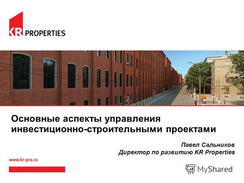 Основные аспекты управления инвестиционно-строительными проектами Павел Сальников Директор по развитию KR Properties