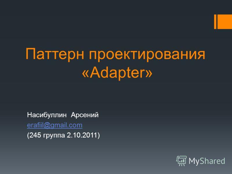 Паттерн проектирования «Adapter» Насибуллин Арсений erafiil@gmail.com (245 группа 2.10.2011)