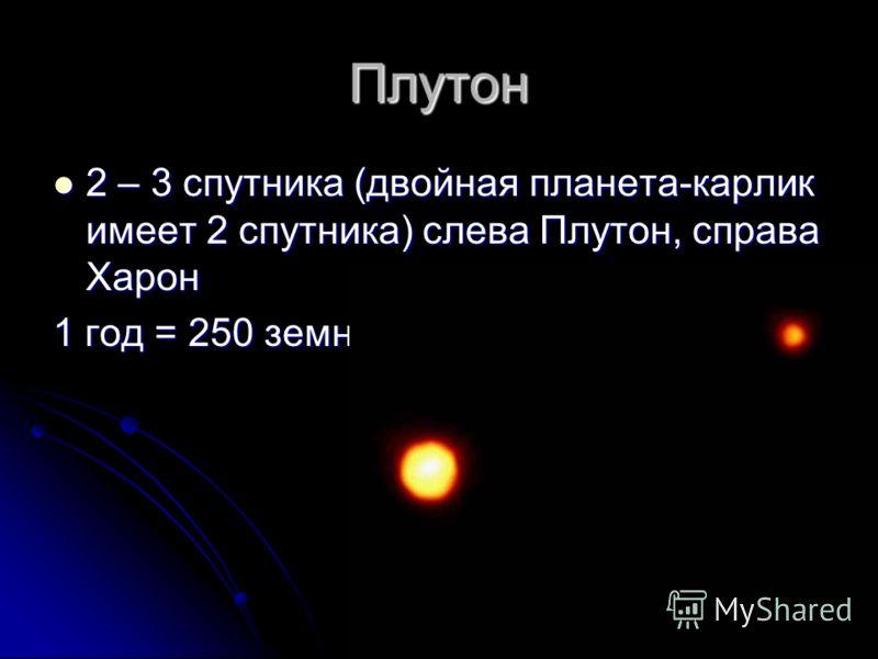 Плутон 2 – 3 спутника (двойная планета-карлик имеет 2 спутника) слева Плутон, справа Харон 2 – 3 спутника (двойная планета-карлик имеет 2 спутника) слева Плутон, справа Харон 1 год = 250 земных лет