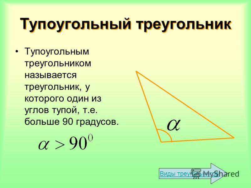 Тупоугольный треугольник Тупоугольный треугольник Тупоугольным треугольником называется треугольник, у которого один из углов тупой, т.е. больше 90 градусов. Виды треугольников