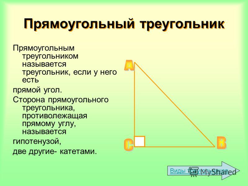 Прямоугольным треугольником называется треугольник, если у него есть прямой угол. Сторона прямоугольного треугольника, противолежащая прямому углу, называется гипотенузой, две другие- катетами. Виды треугольников Прямоугольный треугольник Прямоугольн