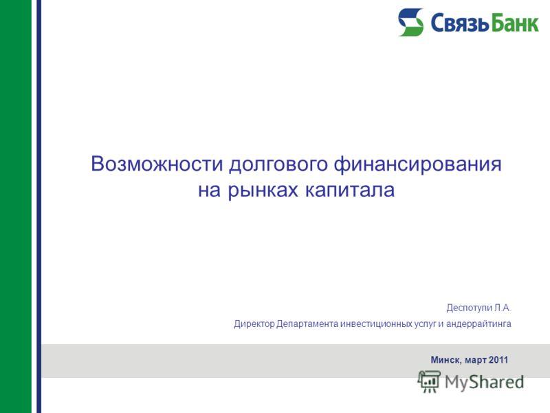 Возможности долгового финансирования на рынках капитала Минск, март 2011 Деспотули Л.А. Директор Департамента инвестиционных услуг и андеррайтинга