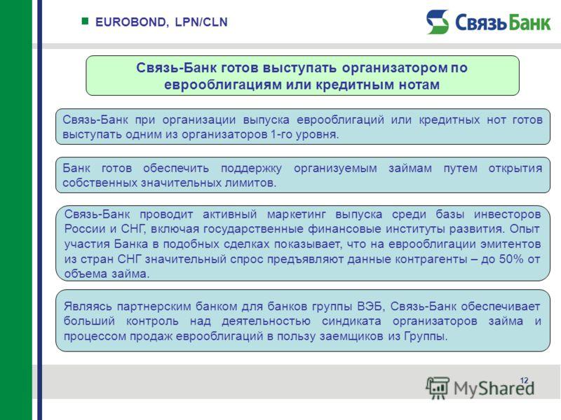 12 EUROBOND, LPN/CLN Связь-Банк готов выступать организатором по еврооблигациям или кредитным нотам Связь-Банк при организации выпуска еврооблигаций или кредитных нот готов выступать одним из организаторов 1-го уровня. Банк готов обеспечить поддержку