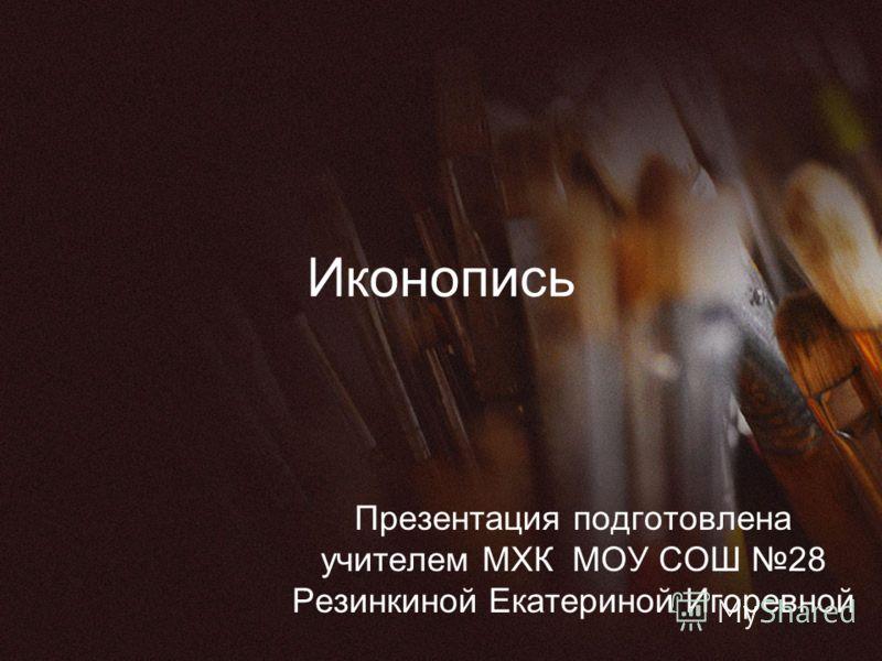 Иконопись Презентация подготовлена учителем МХК МОУ СОШ 28 Резинкиной Екатериной Игоревной