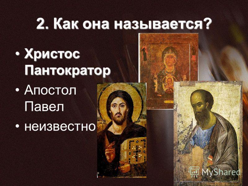 2. Как она называется? Христос ПантократорХристос Пантократор Апостол Павел неизвестно