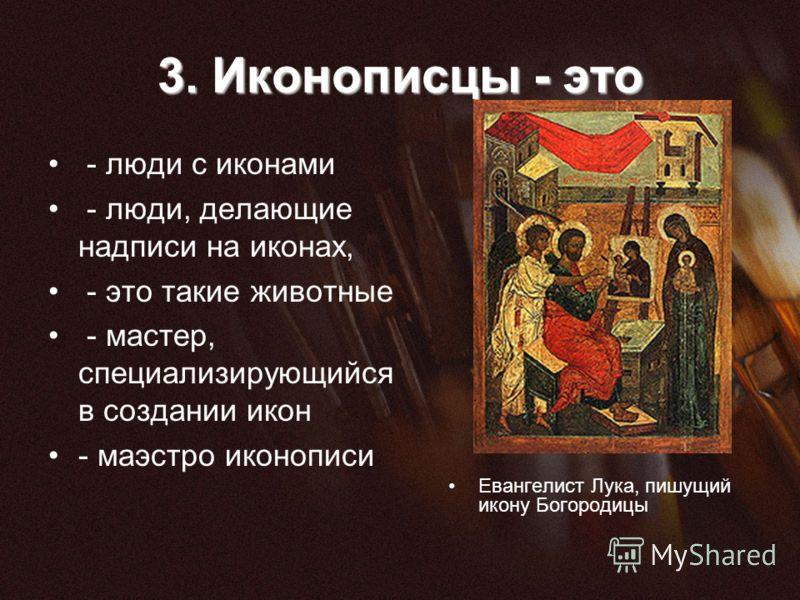 3. Иконописцы - это - люди с иконами - люди, делающие надписи на иконах, - это такие животные - мастер, специализирующийся в создании икон - маэстро иконописи Евангелист Лука, пишущий икону Богородицы