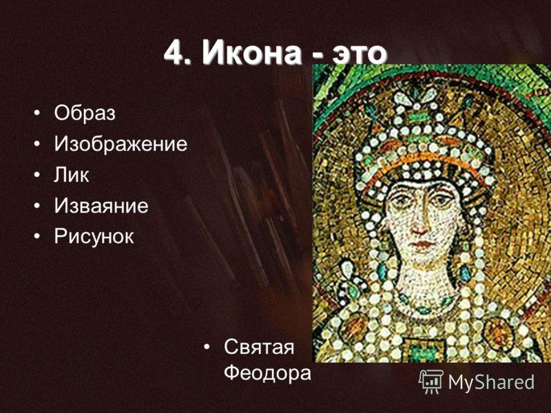 4. Икона - это Образ Изображение Лик Изваяние Рисунок Святая Феодора