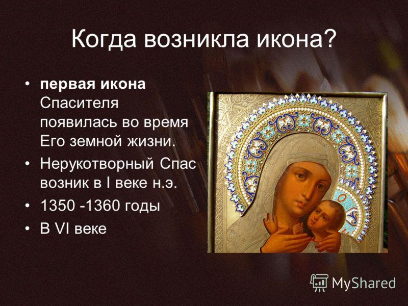Когда возникла икона? первая икона Спасителя появилась во время Его земной жизни. Нерукотворный Спас возник в I веке н.э. 1350 -1360 годы В VI веке