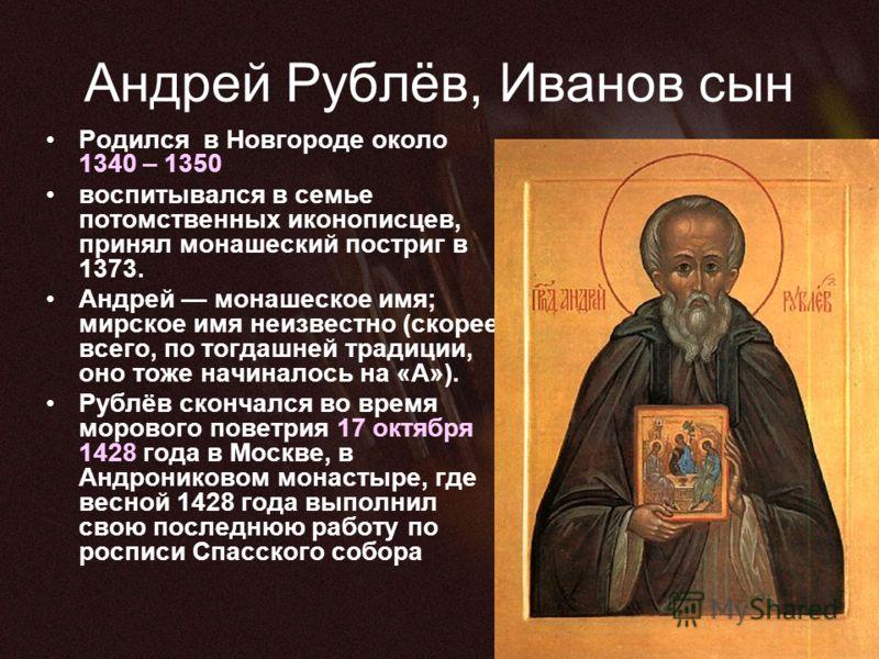 Андрей Рублёв, Иванов сын Родился в Новгороде около 1340 – 1350 воспитывался в семье потомственных иконописцев, принял монашеский постриг в 1373. Андрей монашеское имя; мирское имя неизвестно (скорее всего, по тогдашней традиции, оно тоже начиналось
