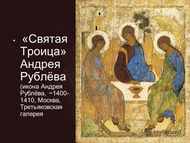 «Святая Троица» Андрея Рублёва (икона Андрея Рублёва, ~1400- 1410, Москва, Третьяковская галерея