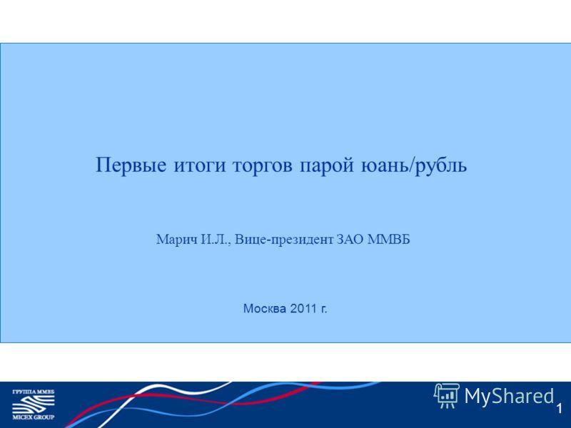 1 Первые итоги торгов парой юань/рубль Марич И.Л., Вице-президент ЗАО ММВБ Москва 2011 г.