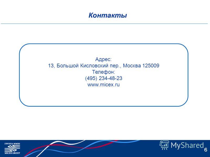 6 Контакты Адрес: 13, Большой Кисловский пер., Москва 125009 Телефон: (495) 234-48-23 www.micex.ru 6