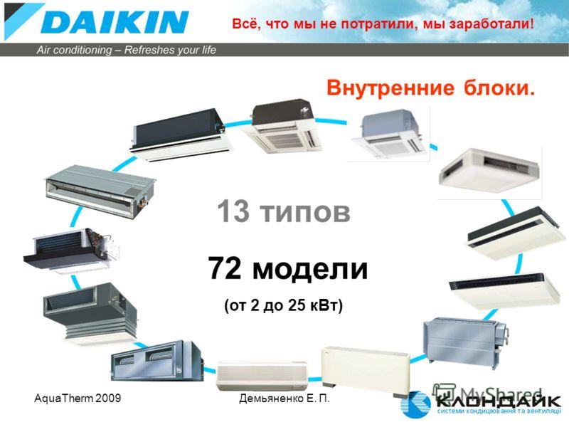 AquaTherm 2009Демьяненко Е. П. 13 типов 72 модели (от 2 до 25 кВт) Внутренние блоки. Всё, что мы не потратили, мы заработали!