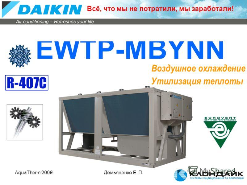 AquaTherm 2009Демьяненко Е. П. EWTP-MBYNN Воздушное охлаждение Утилизация теплоты Всё, что мы не потратили, мы заработали!
