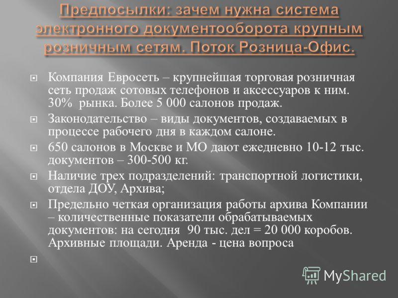 Компания Евросеть – крупнейшая торговая розничная сеть продаж сотовых телефонов и аксессуаров к ним. 30% рынка. Более 5 000 салонов продаж. Законодательство – виды документов, создаваемых в процессе рабочего дня в каждом салоне. 650 салонов в Москве