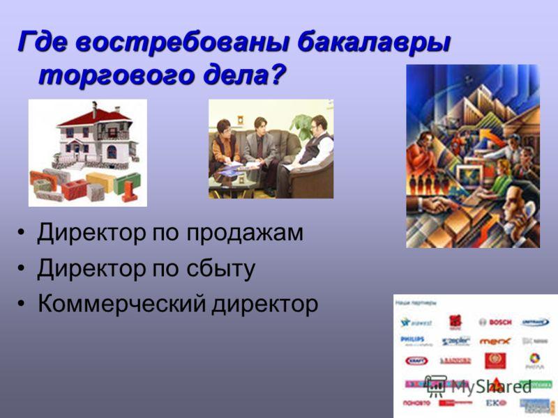 Где востребованы бакалавры торгового дела? Директор по продажам Директор по сбыту Коммерческий директор