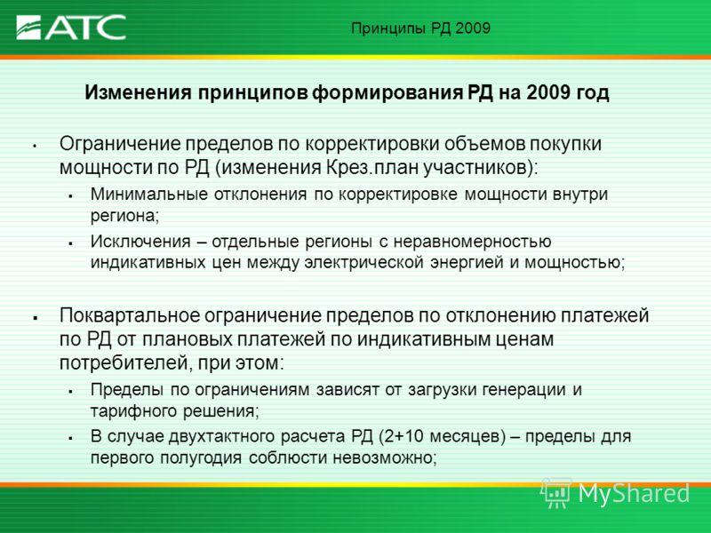 Принципы РД 2009 Изменения принципов формирования РД на 2009 год Ограничение пределов по корректировки объемов покупки мощности по РД (изменения Крез.план участников): Минимальные отклонения по корректировке мощности внутри региона; Исключения – отде