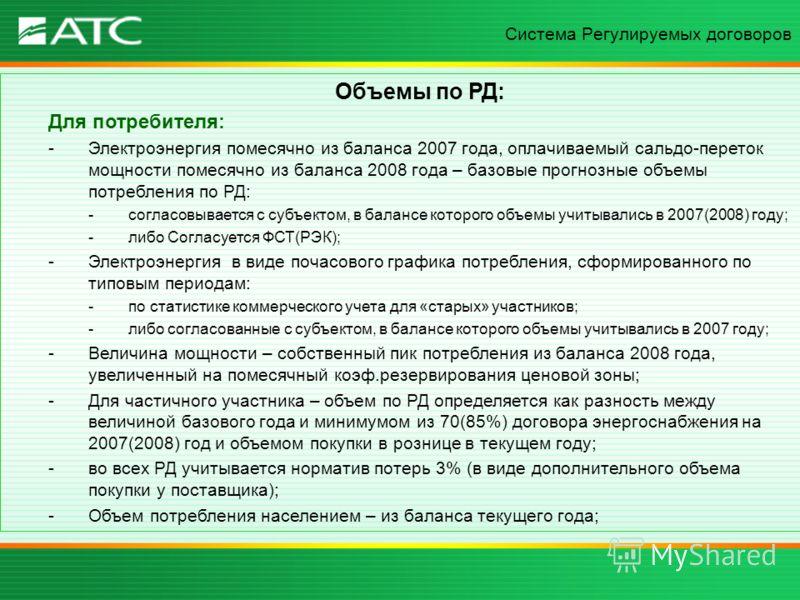 Объемы по РД: Для потребителя: -Электроэнергия помесячно из баланса 2007 года, оплачиваемый сальдо-переток мощности помесячно из баланса 2008 года – базовые прогнозные объемы потребления по РД: -согласовывается с субъектом, в балансе которого объемы