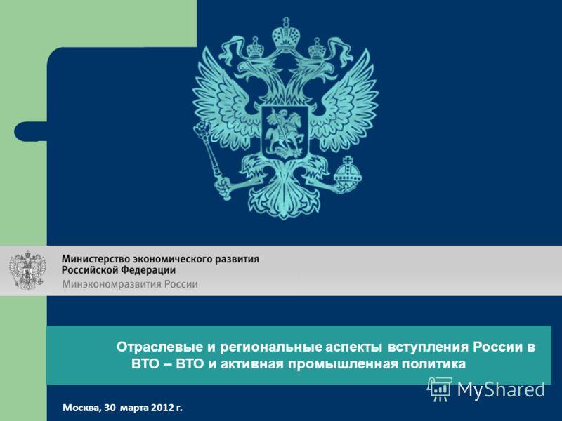 Отраслевые и региональные аспекты вступления России в ВТО – ВТО и активная промышленная политика Москва, 30 марта 2012 г.