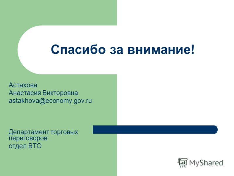 Спасибо за внимание! Астахова Анастасия Викторовна astakhova@economy.gov.ru Департамент торговых переговоров отдел ВТО