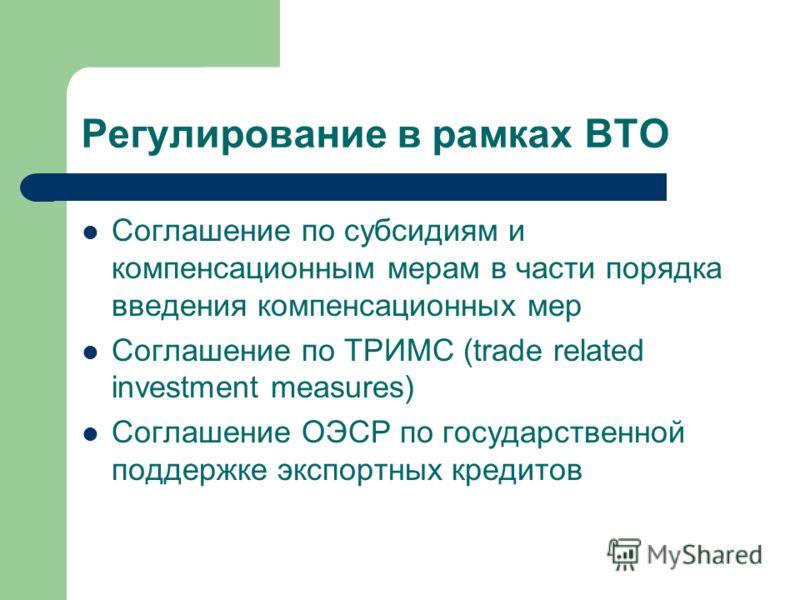 Регулирование в рамках ВТО Соглашение по субсидиям и компенсационным мерам в части порядка введения компенсационных мер Соглашение по ТРИМС (trade related investment measures) Соглашение ОЭСР по государственной поддержке экспортных кредитов