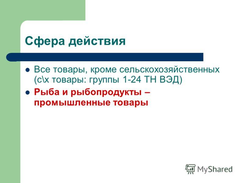 Сфера действия Все товары, кроме сельскохозяйственных (с\х товары: группы 1-24 ТН ВЭД) Рыба и рыбопродукты – промышленные товары