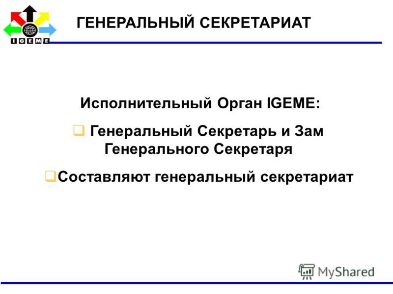 Исполнительный Орган IGEME: Генеральный Секретарь и Зам Генерального Секретаря Составляют генеральный секретариат ГЕНЕРАЛЬНЫЙ СЕКРЕТАРИАТ