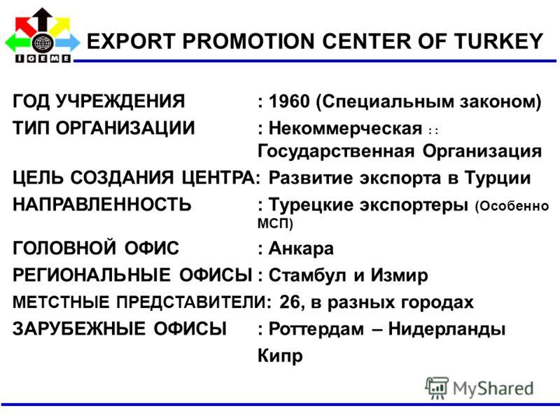 ГОД УЧРЕЖДЕНИЯ : 1960 (Специальным законом) ТИП ОРГАНИЗАЦИИ: Некоммерческая : : Государственная Организация ЦЕЛЬ СОЗДАНИЯ ЦЕНТРА: Развитие экспорта в Турции НАПРАВЛЕННОСТЬ: Турецкие экспортеры (Особенно МСП) ГОЛОВНОЙ ОФИС: Анкара РЕГИОНАЛЬНЫЕ ОФИСЫ: