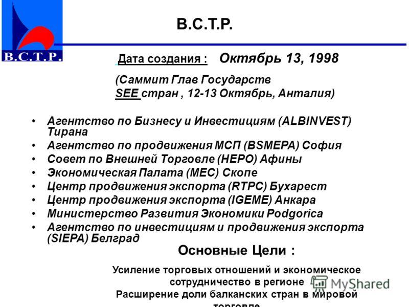 Дата создания : Октябрь 13, 1998 (Саммит Глав Государств SEE стран, 12-13 Октябрь, Анталия) Основные Цели : Усиление торговых отношений и экономическое сотрудничество в регионе Расширение доли балканских стран в мировой торговле B.C.T.P. Агентство по