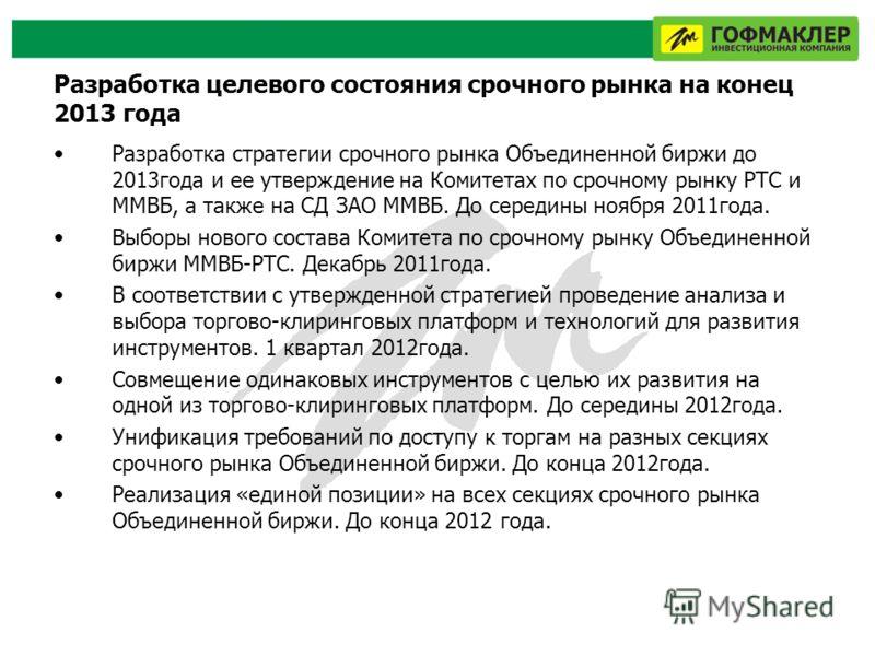 Разработка целевого состояния срочного рынка на конец 2013 года Разработка стратегии срочного рынка Объединенной биржи до 2013года и ее утверждение на Комитетах по срочному рынку РТС и ММВБ, а также на СД ЗАО ММВБ. До середины ноября 2011года. Выборы