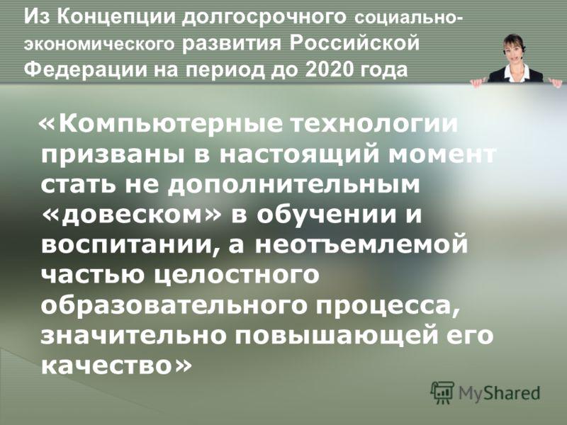 Из Концепции долгосрочного социально- экономического развития Российской Федерации на период до 2020 года «Компьютерные технологии призваны в настоящий момент стать не дополнительным «довеском» в обучении и воспитании, а неотъемлемой частью целостног