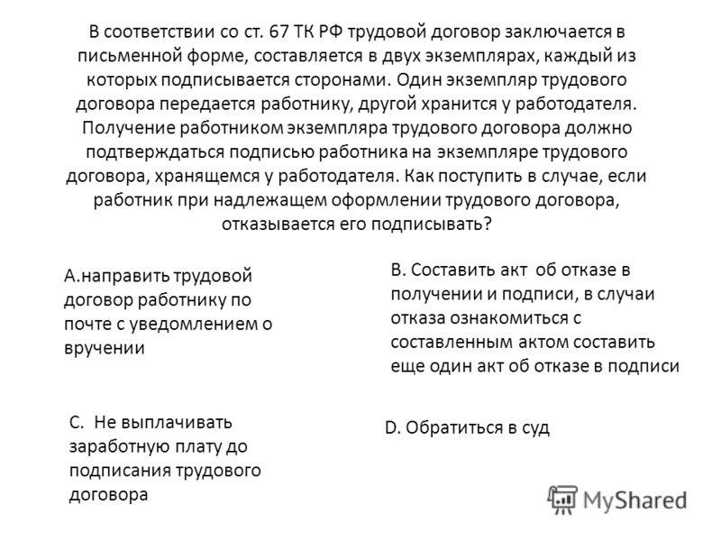 В соответствии со ст. 67 ТК РФ трудовой договор заключается в письменной форме, составляется в двух экземплярах, каждый из которых подписывается сторонами. Один экземпляр трудового договора передается работнику, другой хранится у работодателя. Получе