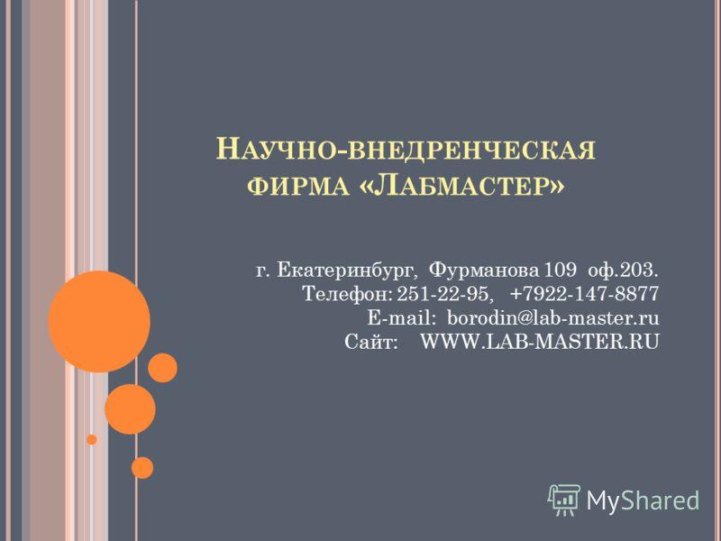 Н АУЧНО - ВНЕДРЕНЧЕСКАЯ ФИРМА «Л АБМАСТЕР » г. Екатеринбург, Фурманова 109 оф.203. Телефон: 251-22-95, +7922-147-8877 E-mail: borodin@lab-master.ru Сайт: WWW.LAB-MASTER.RU