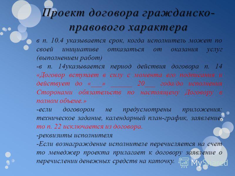 в п. 10.4 указывается срок, когда исполнитель может по своей инициативе отказаться от оказания услуг (выполнением работ) -в п. 14указывается период действия договора п. 14 «Договор вступает в силу с момента его подписания и действует до «___» ______