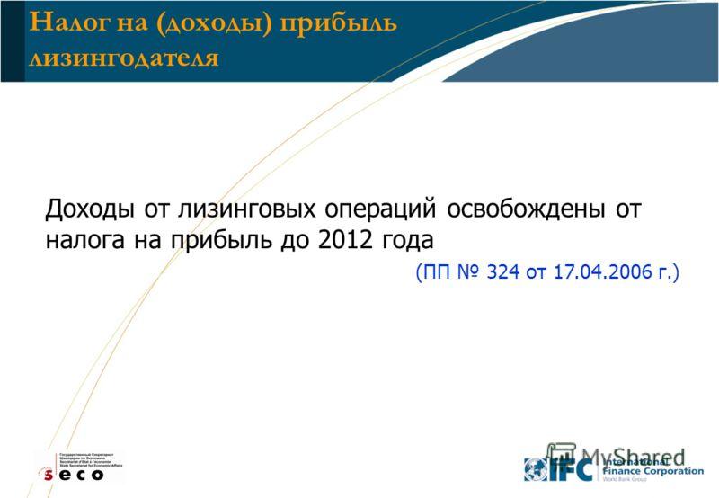 25 Налог на (доходы) прибыль лизингодателя Доходы от лизинговых операций освобождены от налога на прибыль до 2012 года (ПП 324 от 17.04.2006 г.)