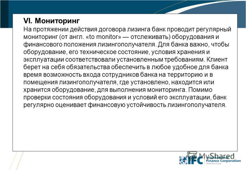 33 VI. Мониторинг На протяжении действия договора лизинга банк проводит регулярный мониторинг (от англ. «to monitor» отслеживать) оборудования и финансового положения лизингополучателя. Для банка важно, чтобы оборудование, его техническое состояние,