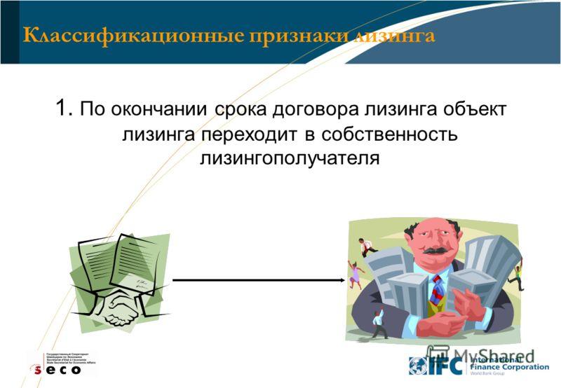 4 Классификационные признаки лизинга 1. По окончании срока договора лизинга объект лизинга переходит в собственность лизингополучателя