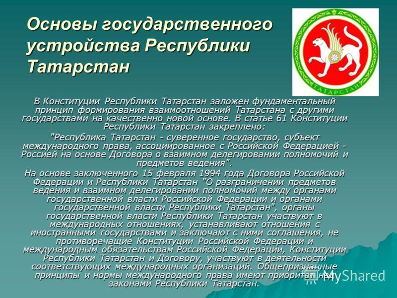 Основы государственного устройства Республики Татарстан В Конституции Республики Татарстан заложен фундаментальный принцип формирования взаимоотношений Татарстана с другими государствами на качественно новой основе. В статье 61 Конституции Республики