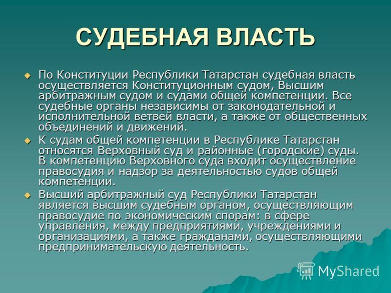 СУДЕБНАЯ ВЛАСТЬ По Конституции Республики Татарстан судебная власть осуществляется Конституционным судом, Высшим арбитражным судом и судами общей компетенции. Все судебные органы независимы от законодательной и исполнительной ветвей власти, а также о
