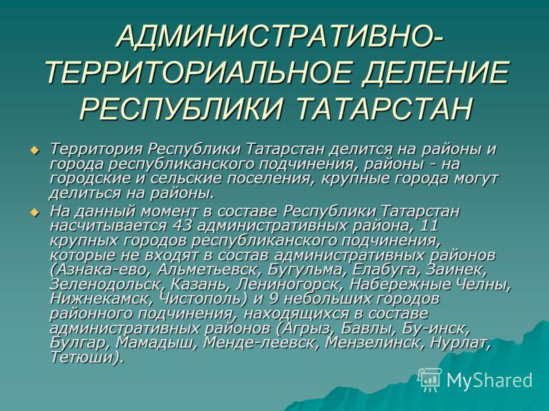 АДМИНИСТРАТИВНО- ТЕРРИТОРИАЛЬНОЕ ДЕЛЕНИЕ РЕСПУБЛИКИ ТАТАРСТАН АДМИНИСТРАТИВНО- ТЕРРИТОРИАЛЬНОЕ ДЕЛЕНИЕ РЕСПУБЛИКИ ТАТАРСТАН Территория Республики Татарстан делится на районы и города республиканского подчинения, районы - на городские и сельские посел