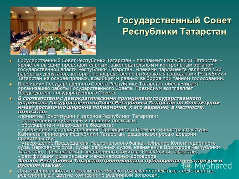 Государственный Совет Республики Татарстан Государственный Совет Республики Татарстан - парламент Республики Татарстан - является высшим представительным, законодательным и контрольным органом государственной власти Республики Татарстан. Членами парл
