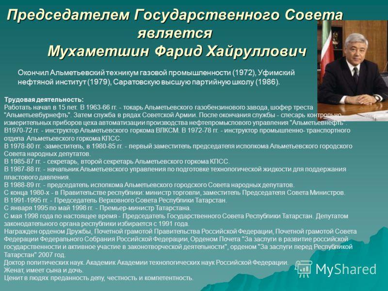 Председателем Государственного Совета является Мухаметшин Фарид Хайруллович Окончил Альметьевский техникум газовой промышленности (1972), Уфимский нефтяной институт (1979), Саратовскую высшую партийную школу (1986). Трудовая деятельность: Работать на
