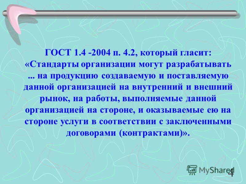 ГОСТ 1.4 -2004 п. 4.2, который гласит: «Стандарты организации могут разрабатывать... на продукцию создаваемую и поставляемую данной организацией на внутренний и внешний рынок, на работы, выполняемые данной организацией на стороне, и оказываемые ею на