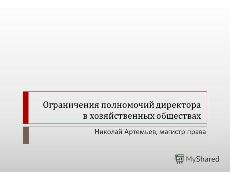 Ограничения полномочий директора в хозяйственных обществах Николай Артемьев, магистр права