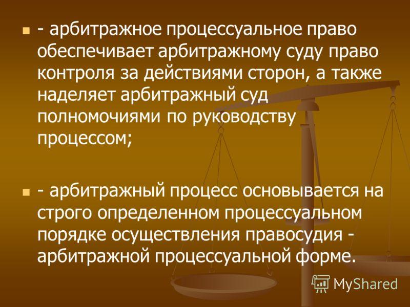 - арбитражное процессуальное право обеспечивает арбитражному суду право контроля за действиями сторон, а также наделяет арбитражный суд полномочиями по руководству процессом; - арбитражный процесс основывается на строго определенном процессуальном по
