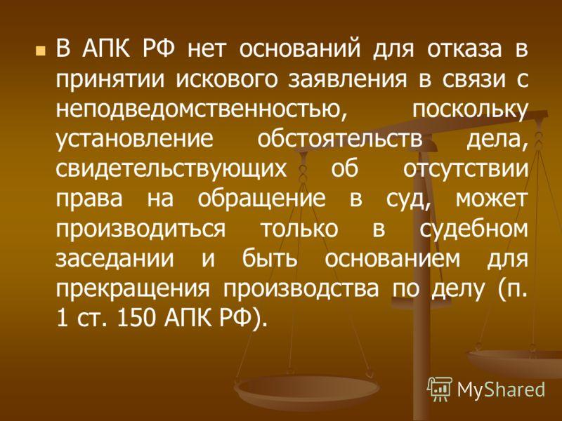 В АПК РФ нет оснований для отказа в принятии искового заявления в связи с неподведомственностью, поскольку установление обстоятельств дела, свидетельствующих об отсутствии права на обращение в суд, может производиться только в судебном заседании и бы