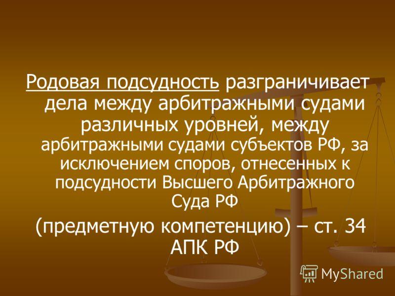 Родовая подсудность разграничивает дела между арбитражными судами различных уровней, между арбитражными судами субъектов РФ, за исключением споров, отнесенных к подсудности Высшего Арбитражного Суда РФ (предметную компетенцию) – ст. 34 АПК РФ