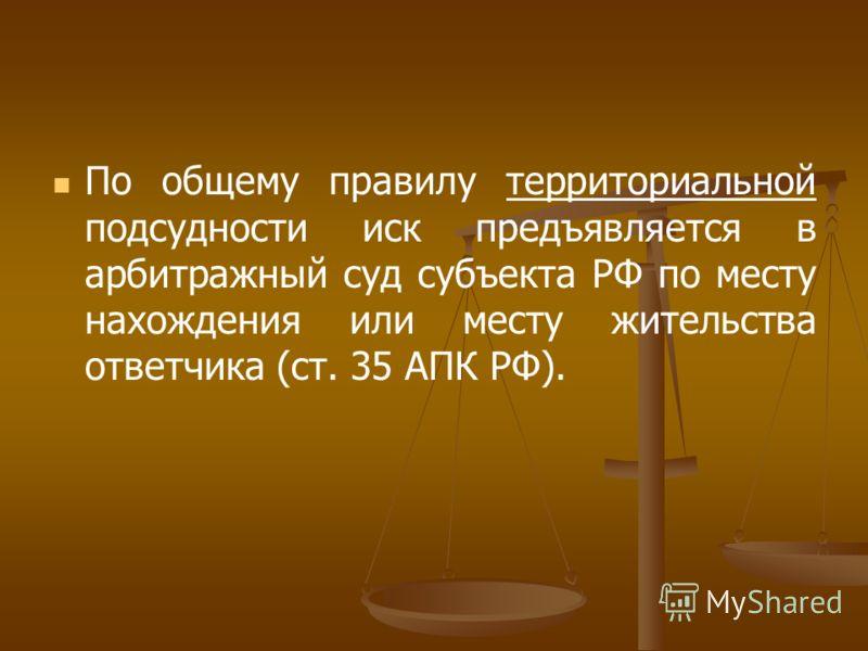 По общему правилу территориальной подсудности иск предъявляется в арбитражный суд субъекта РФ по месту нахождения или месту жительства ответчика (ст. 35 АПК РФ).