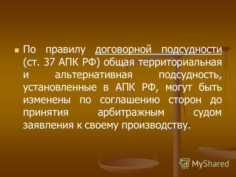 По правилу договорной подсудности (ст. 37 АПК РФ) общая территориальная и альтернативная подсудность, установленные в АПК РФ, могут быть изменены по соглашению сторон до принятия арбитражным судом заявления к своему производству.